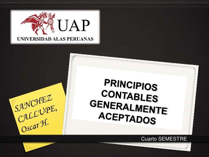 PRINCIPIOS CONTABLES GENERALMENTE ACEPTADOS<br />SANCHEZ CALLUPE, Oscar H.<br />Cuarto SEMESTRE<br />
