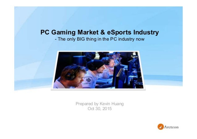 PC Gaming Market & eSports Industry - The only BIG thing in the PC industry now Prepared by Kevin Huang Oct 30, 2015