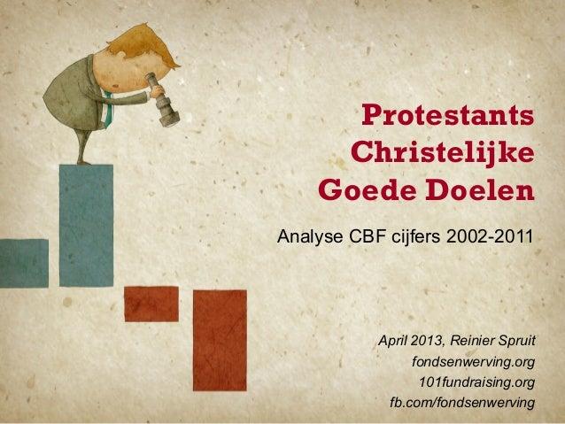 ProtestantsChristelijkeGoede DoelenAnalyse CBF cijfers 2002-2011April 2013, Reinier Spruitfondsenwerving.org101fundraising...