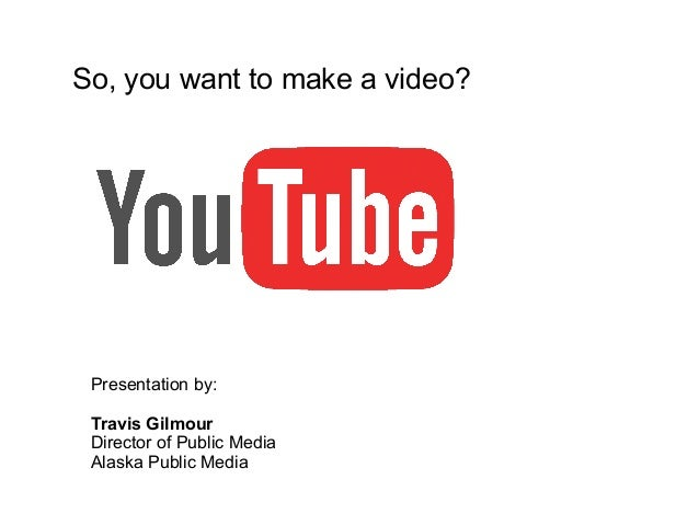 So, you want to make a video?  Presentation by: Travis Gilmour Director of Public Media Alaska Public Media