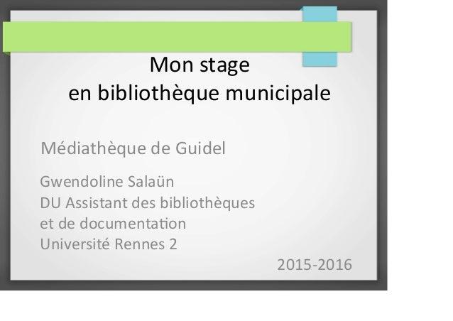 Mon stage en bibliothèque municipale Médiathèque de Guidel Gwendoline Salaün DU Assistant des bibliothèques et de document...