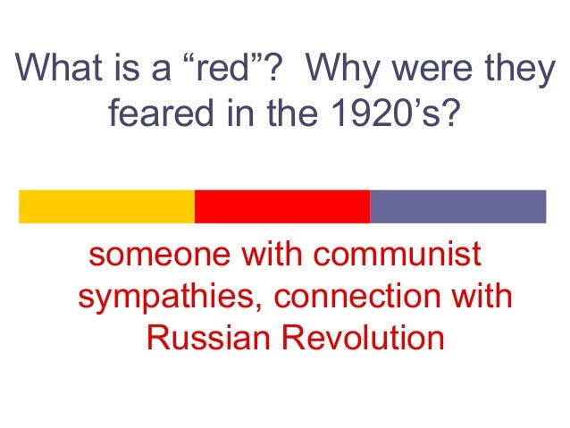 """What is a """"red""""? Why were they feared in the 1920's? someone with communist sympathies, connection with Russian Revolution"""
