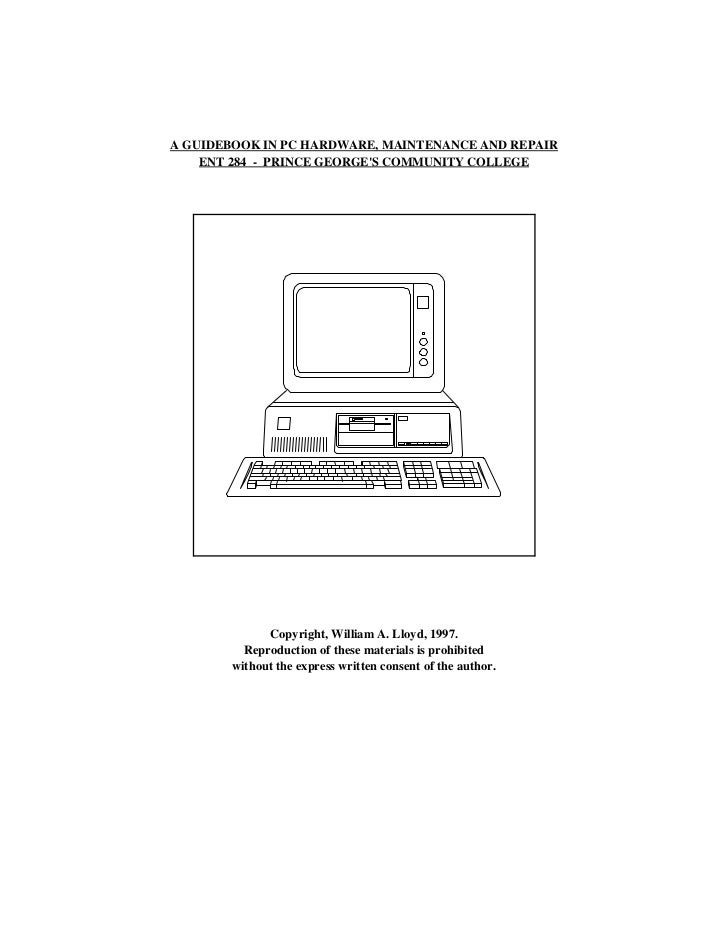 A GUIDEBOOK IN PC HARDWARE, MAINTENANCE AND REPAIR    ENT 284 - PRINCE GEORGES COMMUNITY COLLEGE             Copyright, Wi...