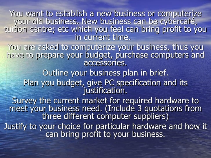 You want to establish a new business or computerize your old business. New business can be cybercafé, tuition centre; etc ...