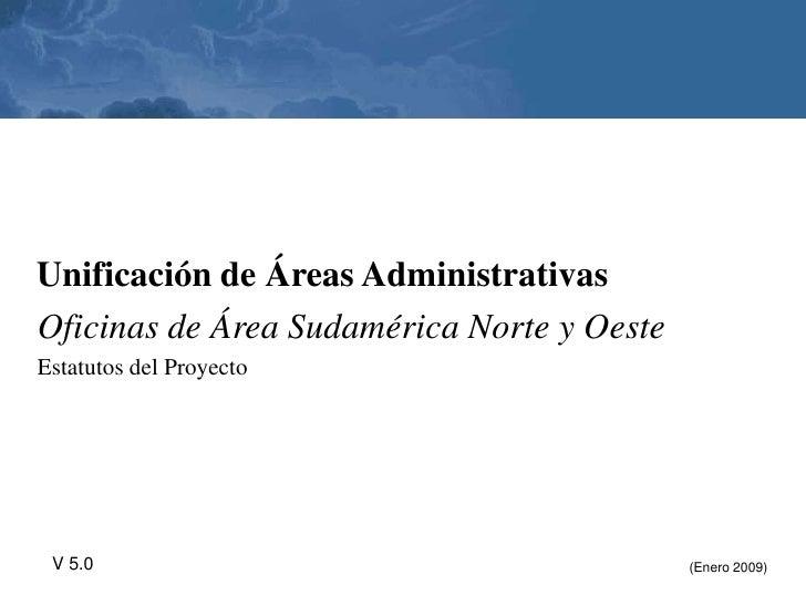 Unificación de Áreas Administrativas Oficinas de Área Sudamérica Norte y Oeste Estatutos del Proyecto      V 5.0          ...