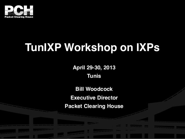 Packet Clearing House TunIXP Workshop on IXPs April 29-30, 2013 Tunis Bill Woodcock Executive Director Packet Clearing Hou...