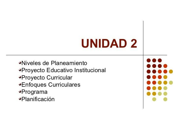 UNIDAD 2Niveles de PlaneamientoProyecto Educativo InstitucionalProyecto CurricularEnfoques CurricularesProgramaPlanificación