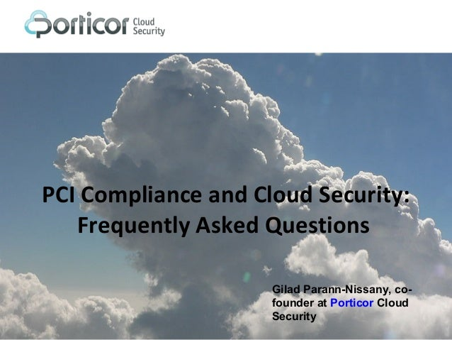 PCI Compliance and Cloud Security: Frequently Asked Questions Gilad Parann-Nissany, co- founder at Porticor Cloud Security