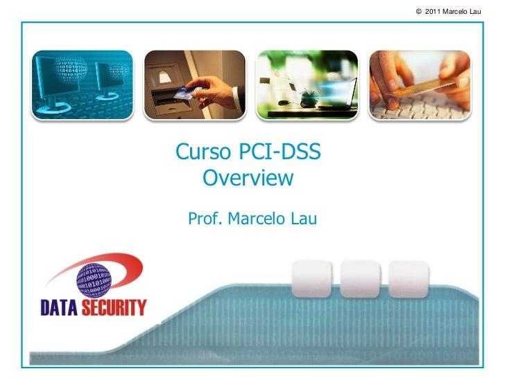 © 2011 Marcelo LauCurso PCI-DSS  Overview Prof. Marcelo Lau