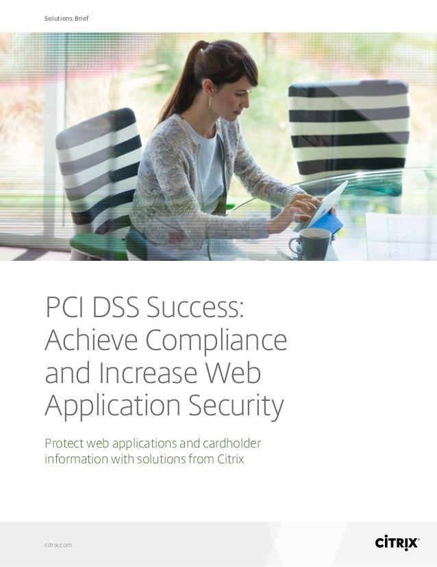 Solutions Brief citrix.com PCI DSS Success: Achieve Compliance and Increase Web Application Security Protect web applicati...