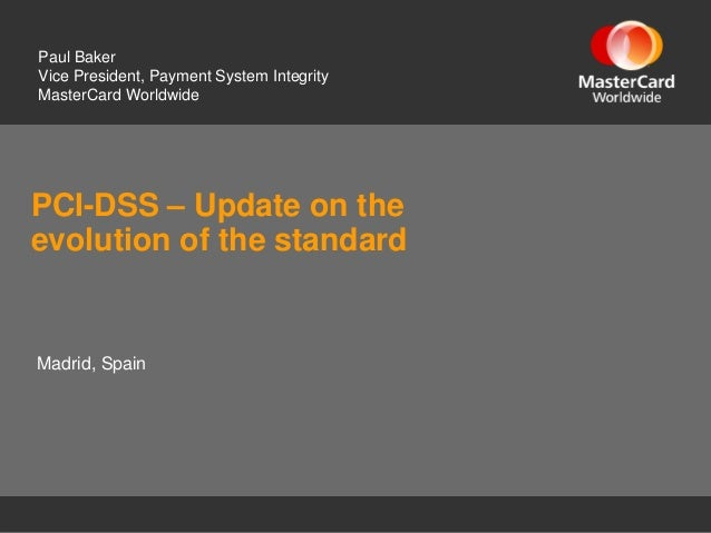 PCI-DSS – Update on the evolution of the standard Paul Baker Vice President, Payment System Integrity MasterCard Worldwide...