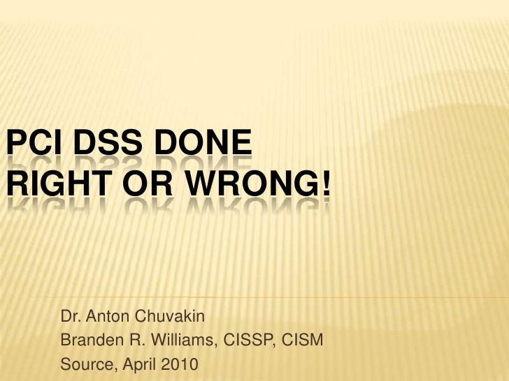 PCI DSS Done RIGHT or WRONG!<br />Dr. Anton Chuvakin<br />Branden R. Williams, CISSP, CISM<br />Source, April 2010<br />
