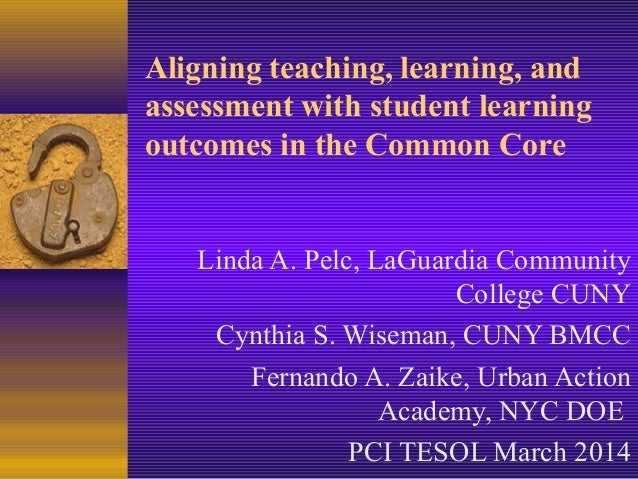 Aligning teaching, learning, and assessment with student learning outcomes in the Common Core Linda A. Pelc, LaGuardia Com...