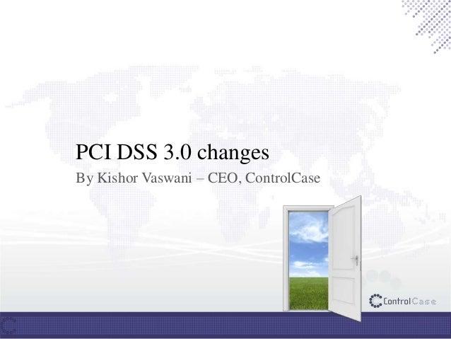 PCI DSS 3.0 changes By Kishor Vaswani – CEO, ControlCase