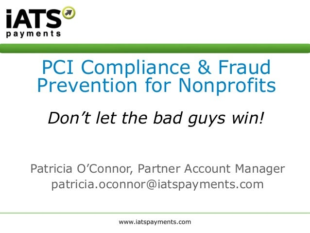 Patricia O'Connor, Partner Account Manager patricia.oconnor@iatspayments.com PCI Compliance & Fraud Prevention for Nonprof...