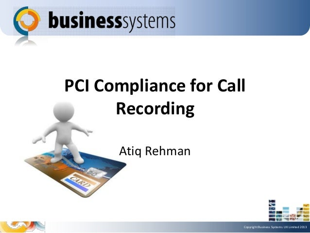 PCI Compliance for Call Recording Atiq Rehman  Copyright Business Systems UK Limited 2013