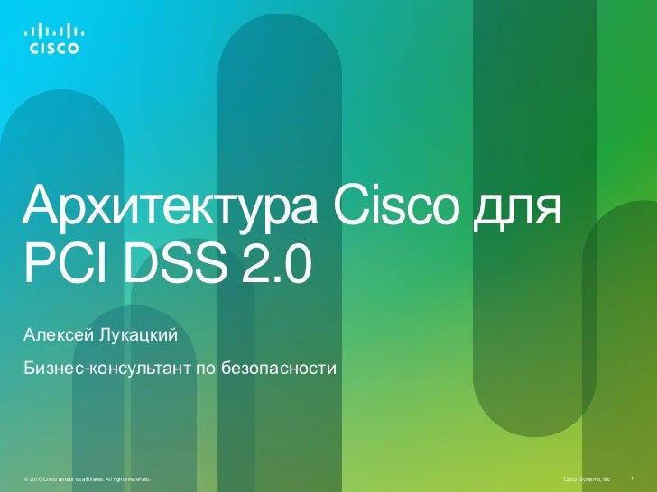 Архитектура Cisco дляPCI DSS 2.0Алексей ЛукацкийБизнес-консультант по безопасности© 2010 Cisco and/or its affiliates. All ...