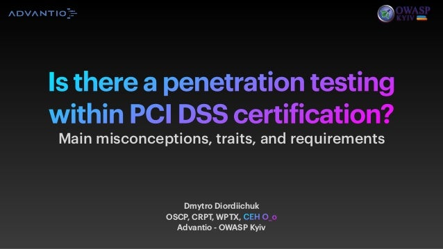 Is there a penetration testing within PCI DSS certification? Main misconceptions, traits, and requirements Dmytro Diordiic...