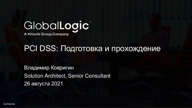 1 Confidential PCI DSS: Подготовка и прохождение Владимир Ковригин Solution Architect, Senior Consultant 26 августа 2021
