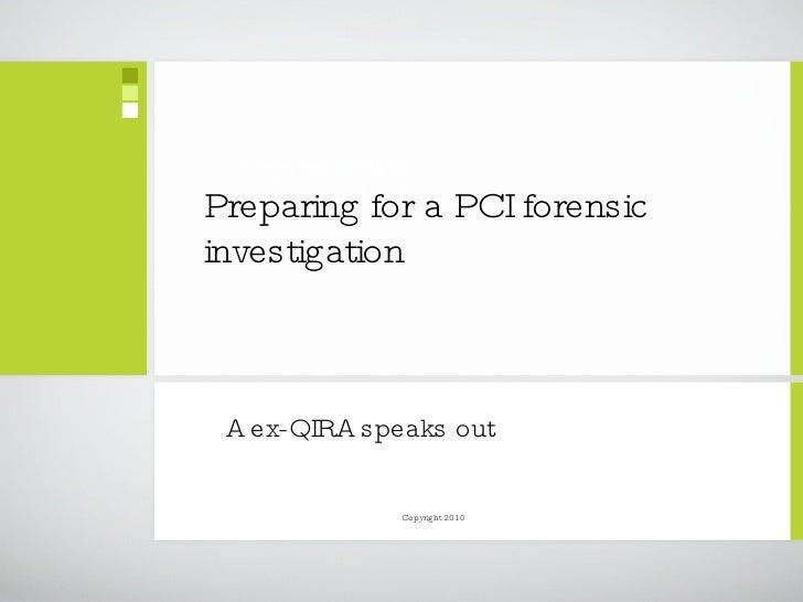Preparing for a PCI forensic investigation  <ul><li>A ex-QIRA speaks out </li></ul>Copyright 2010