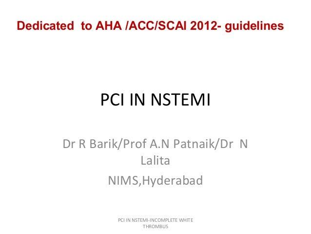 Dedicated to AHA /ACC/SCAI 2012- guidelines  PCI IN NSTEMI Dr R Barik/Prof A.N Patnaik/Dr N Lalita NIMS,Hyderabad PCI IN N...