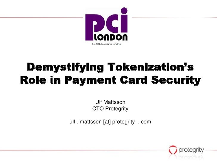 Demystifying Tokenization'sRole in Payment Card Security                  Ulf Mattsson                 CTO Protegrity     ...