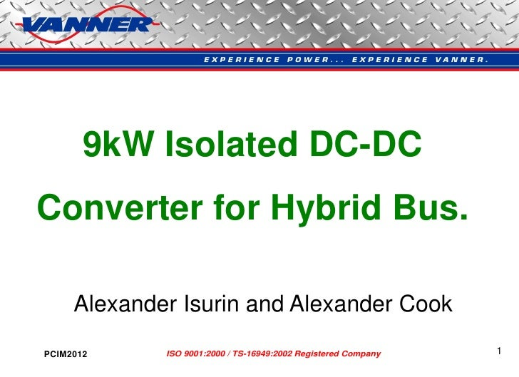 9kW Isolated DC-DCConverter for Hybrid Bus.     Alexander Isurin and Alexander CookPCIM2012     ISO 9001:2000 / TS-16949:2...