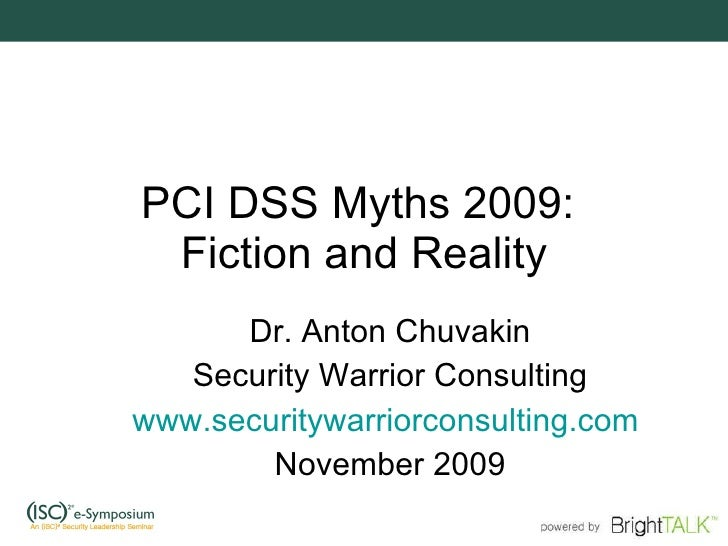 PCI DSS Myths 2009:  Fiction and Reality Dr. Anton Chuvakin Security Warrior Consulting www.securitywarriorconsulting.com ...