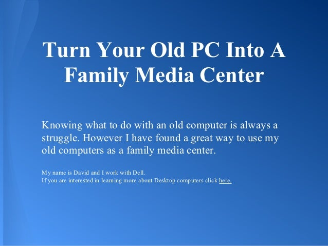 Turn Your Old PC Into A  Family Media CenterKnowing what to do with an old computer is always astruggle. However I have fo...