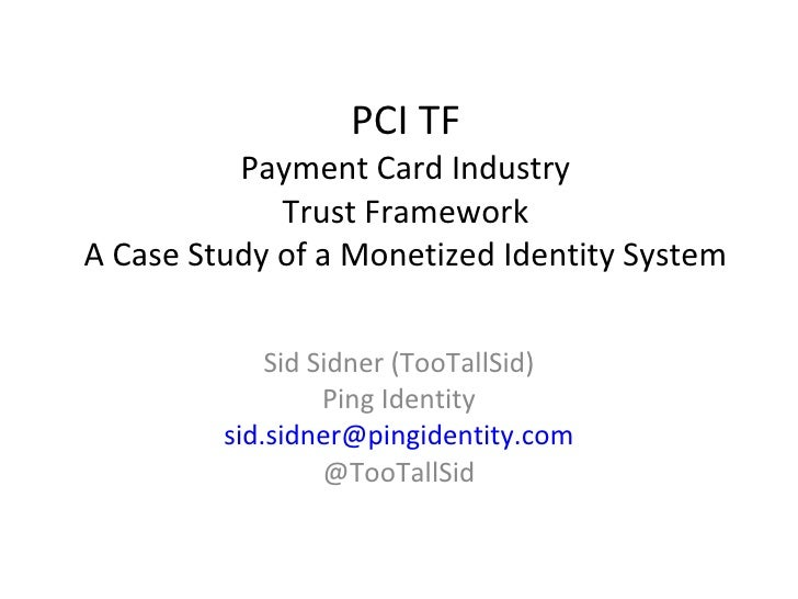 PCI TF Payment Card Industry Trust Framework A Case Study of a Monetized Identity System Sid Sidner (TooTallSid) Ping Iden...