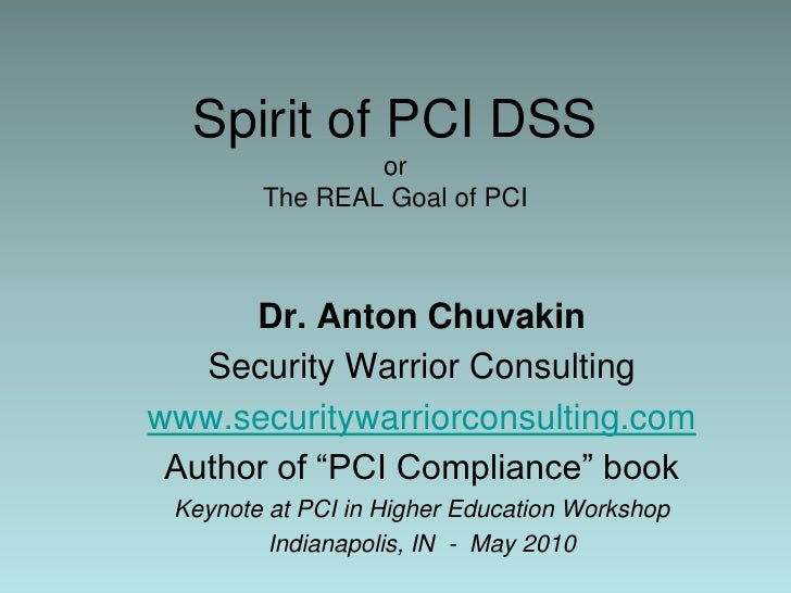 Spirit of PCI DSSorThe REAL Goal of PCI<br />Dr. Anton Chuvakin<br />Security Warrior Consulting<br />www.securitywarriorc...