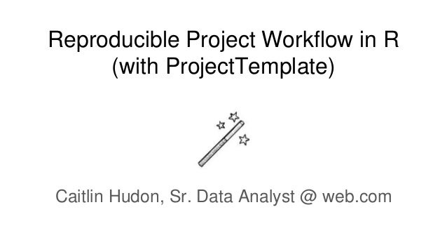 Reproducible Project Workflow in R (with ProjectTemplate) Caitlin Hudon, Sr. Data Analyst @ web.com