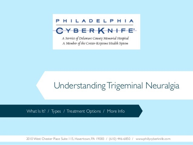 Understanding Trigeminal Neuralgia What Is It? / Types / Treatment Options / More Info  2010 West Chester Place Suite 115,...