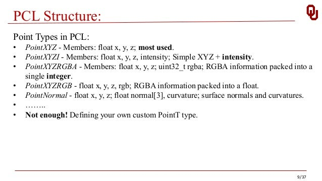 PCL Structure: 9/37 Point Types in PCL: • PointXYZ - Members: float x, y, z; most used. • PointXYZI - Members: float x, y,...