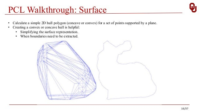 PCL Walkthrough: Surface • Calculate a simple 2D hull polygon (concave or convex) for a set of points supported by a plane...