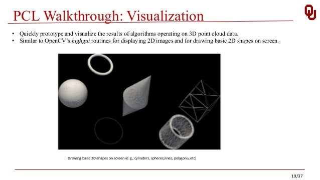 PCL Walkthrough: Visualization Drawing basic 3D shapes on screen (e.g., cylinders, spheres,lines, polygons, etc) • Quickly...