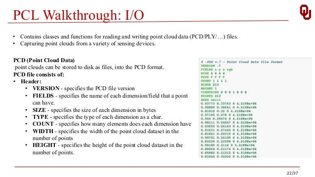 PCL Walkthrough: I/O • Contains classes and functions for reading and writing point cloud data (PCD/PLY/…) files. • Captur...