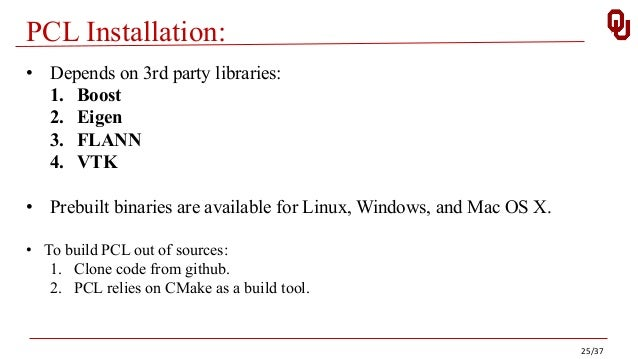 PCL Installation: • Depends on 3rd party libraries: 1. Boost 2. Eigen 3. FLANN 4. VTK • Prebuilt binaries are available fo...