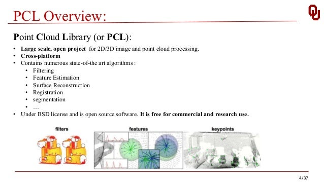 PCL Overview: 4/37 Point Cloud Library (or PCL): • Large scale, open project for 2D/3D image and point cloud processing. •...