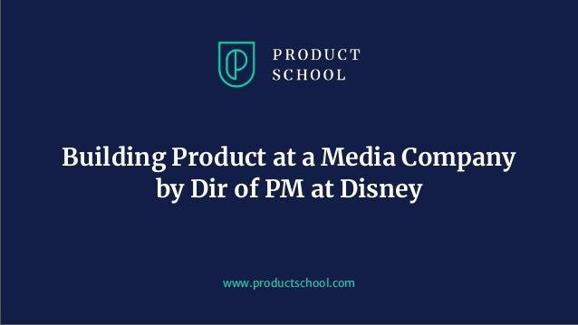 www.productschool.com Building Product at a Media Company by Dir of PM at Disney