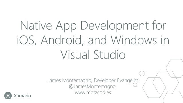 Native App Development for iOS, Android, and Windows in Visual Studio James Montemagno, Developer Evangelist @JamesMontema...
