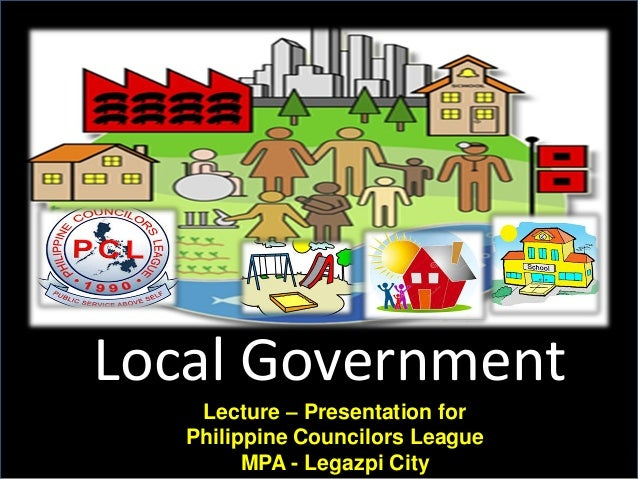 Local Government Lecture – Presentation for Philippine Councilors League MPA - Legazpi City