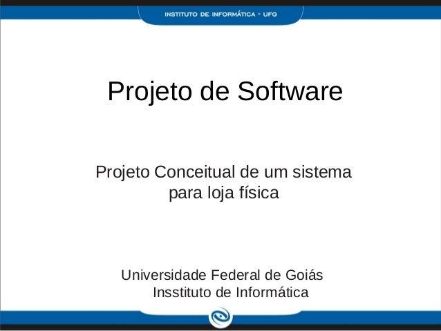 Projeto de SoftwareProjeto Conceitual de um sistema         para loja física   Universidade Federal de Goiás       Insstit...