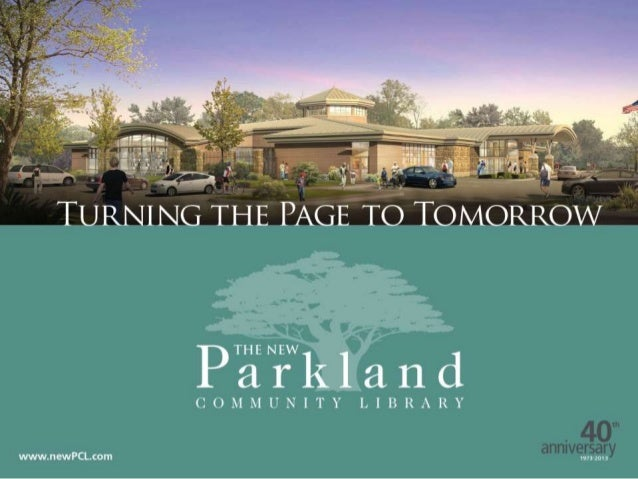 PCL GOALS  Build a new library facility which provides:  a Center of Community for the Parkland area which makes it a be...