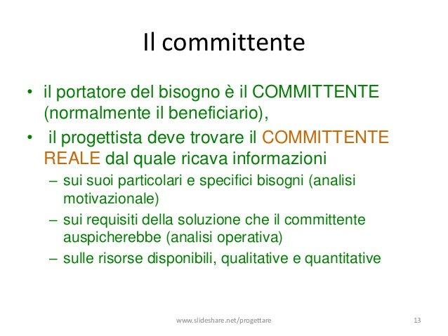 Il committente• il portatore del bisogno è il COMMITTENTE  (normalmente il beneficiario),• il progettista deve trovare il ...
