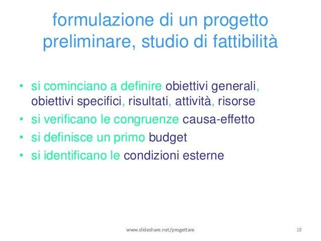 formulazione di un progetto     preliminare, studio di fattibilità• si cominciano a definire obiettivi generali,  obiettiv...