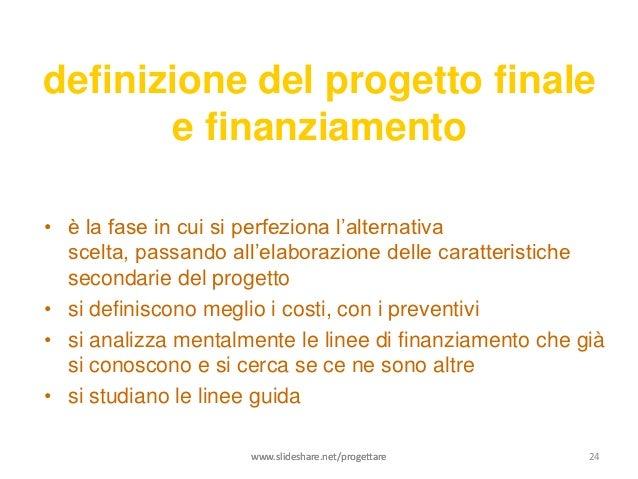 definizione del progetto finale       e finanziamento• è la fase in cui si perfeziona l'alternativa  scelta, passando all'...
