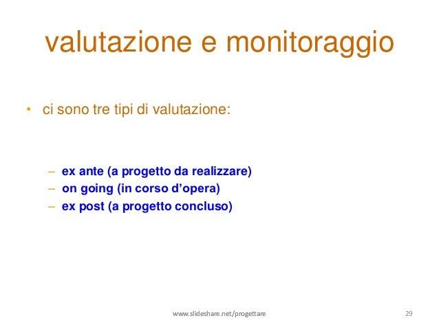 valutazione e monitoraggio• ci sono tre tipi di valutazione:   – ex ante (a progetto da realizzare)   – on going (in corso...