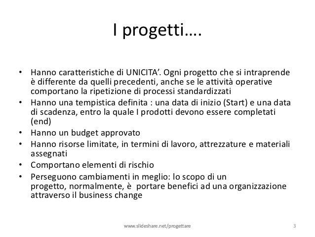 I progetti….• Hanno caratteristiche di UNICITA'. Ogni progetto che si intraprende  è differente da quelli precedenti, anch...