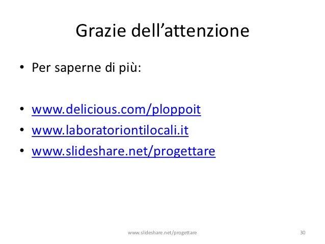 Grazie dell'attenzione• Per saperne di più:• www.delicious.com/ploppoit• www.laboratoriontilocali.it• www.slideshare.net/p...